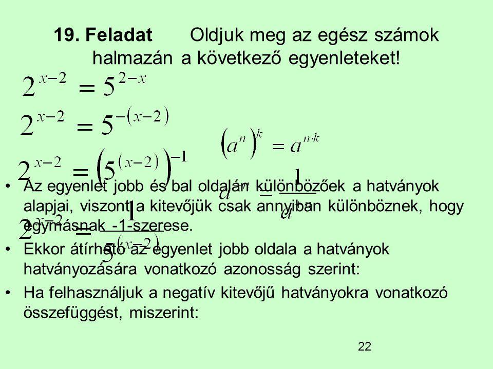 22 19. Feladat Oldjuk meg az egész számok halmazán a következő egyenleteket! Az egyenlet jobb és bal oldalán különbözőek a hatványok alapjai, viszont