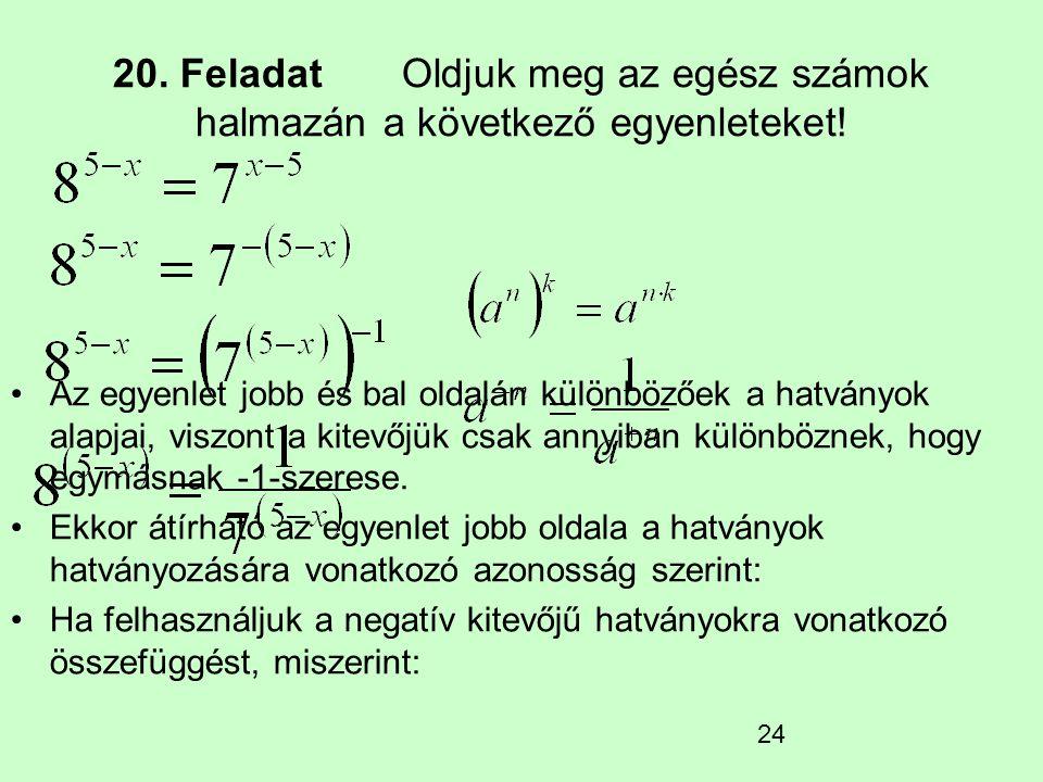 24 20. Feladat Oldjuk meg az egész számok halmazán a következő egyenleteket! Az egyenlet jobb és bal oldalán különbözőek a hatványok alapjai, viszont