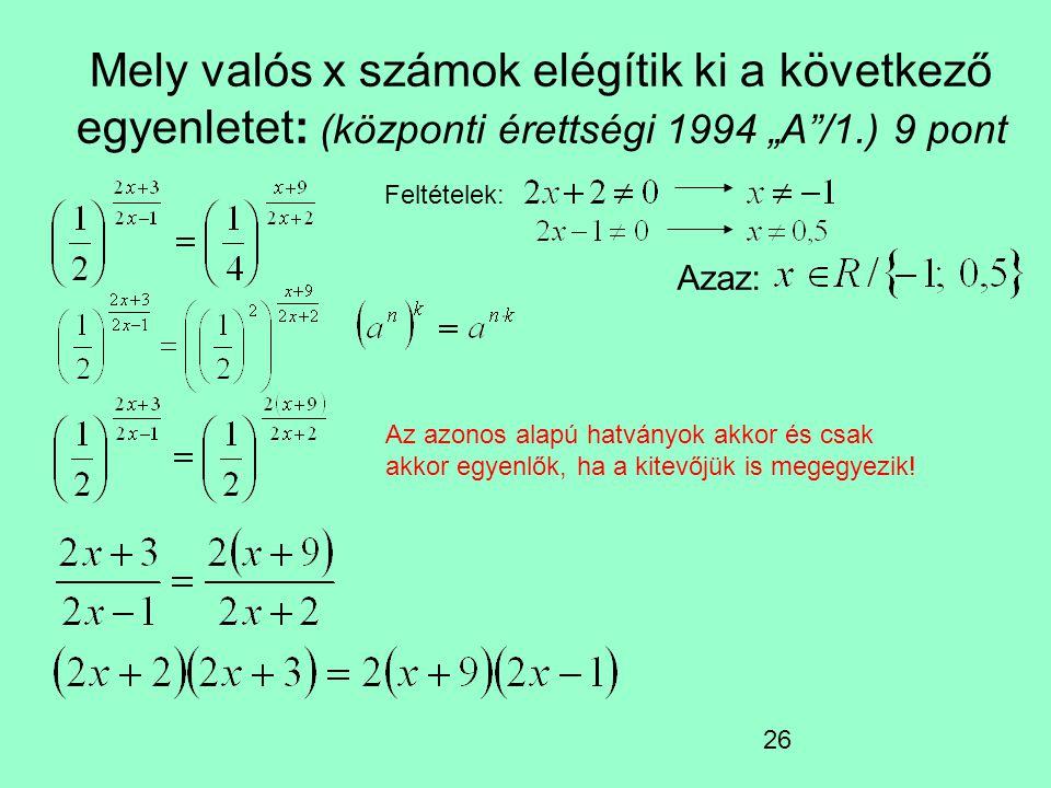 """26 Mely valós x számok elégítik ki a következő egyenletet: (központi érettségi 1994 """"A /1.) 9 pont Az azonos alapú hatványok akkor és csak akkor egyenlők, ha a kitevőjük is megegyezik."""