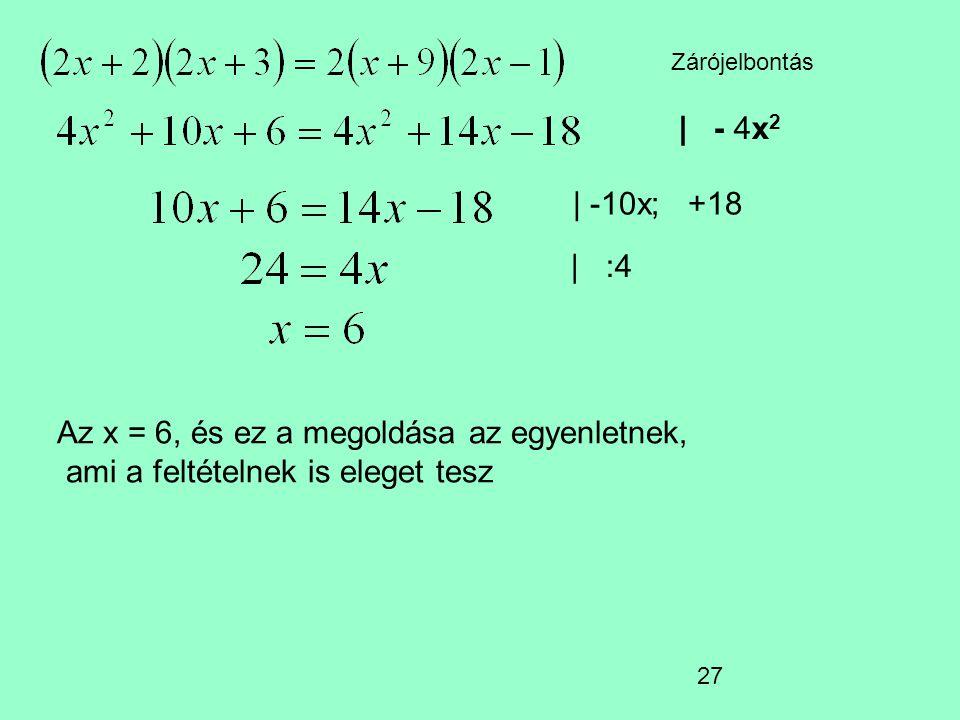 27 Zárójelbontás   - 4x 2   -10x; +18   :4 Az x = 6, és ez a megoldása az egyenletnek, ami a feltételnek is eleget tesz
