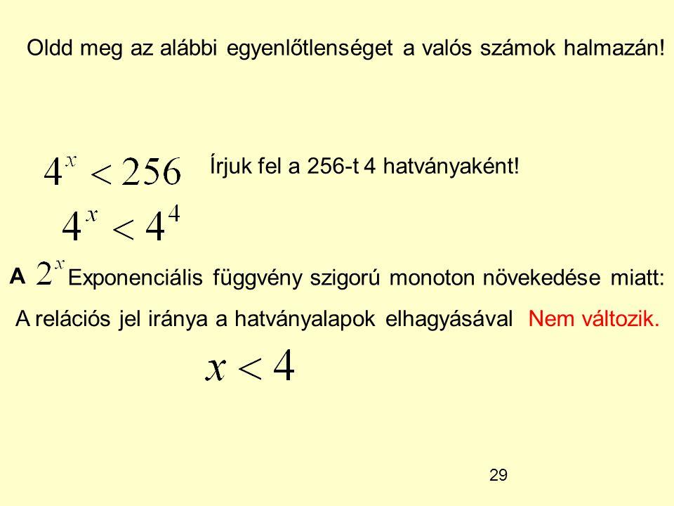 29 Oldd meg az alábbi egyenlőtlenséget a valós számok halmazán! Írjuk fel a 256-t 4 hatványaként! A Exponenciális függvény szigorú monoton növekedése