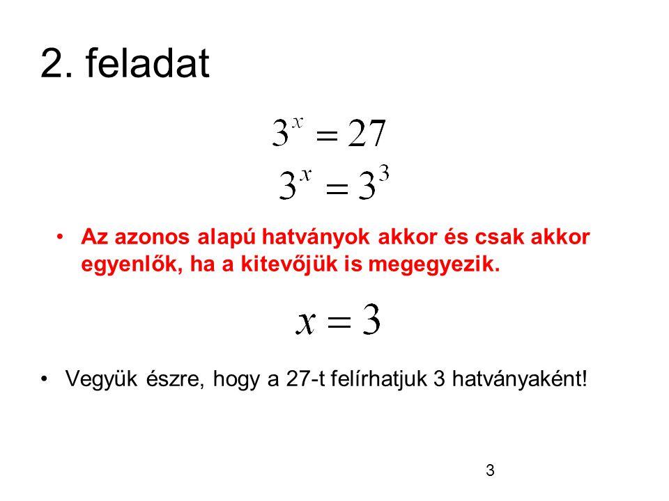 3 2. feladat Vegyük észre, hogy a 27-t felírhatjuk 3 hatványaként! Az azonos alapú hatványok akkor és csak akkor egyenlők, ha a kitevőjük is megegyezi