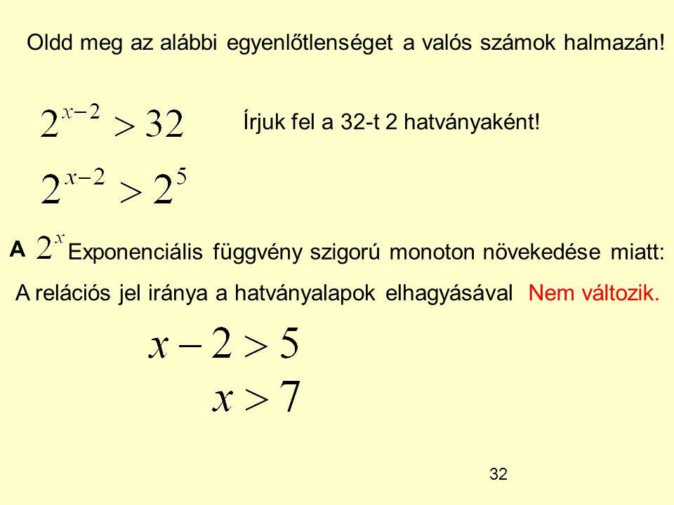 32 Oldd meg az alábbi egyenlőtlenséget a valós számok halmazán! Írjuk fel a 32-t 2 hatványaként! A Exponenciális függvény szigorú monoton növekedése m