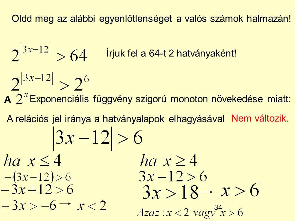34 Oldd meg az alábbi egyenlőtlenséget a valós számok halmazán! Írjuk fel a 64-t 2 hatványaként! A Exponenciális függvény szigorú monoton növekedése m