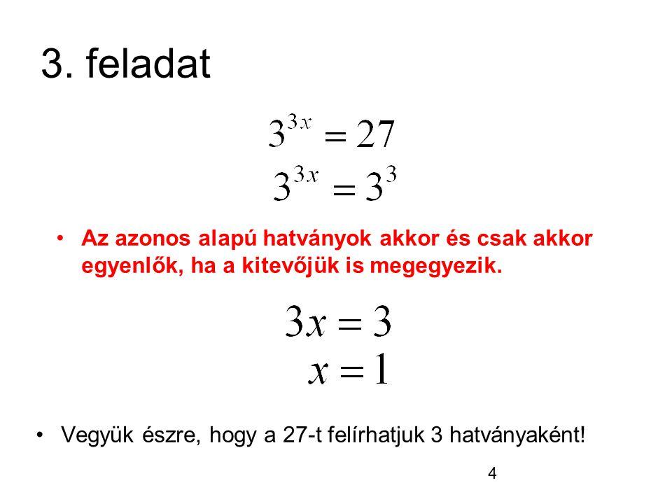 4 3. feladat Vegyük észre, hogy a 27-t felírhatjuk 3 hatványaként! Az azonos alapú hatványok akkor és csak akkor egyenlők, ha a kitevőjük is megegyezi