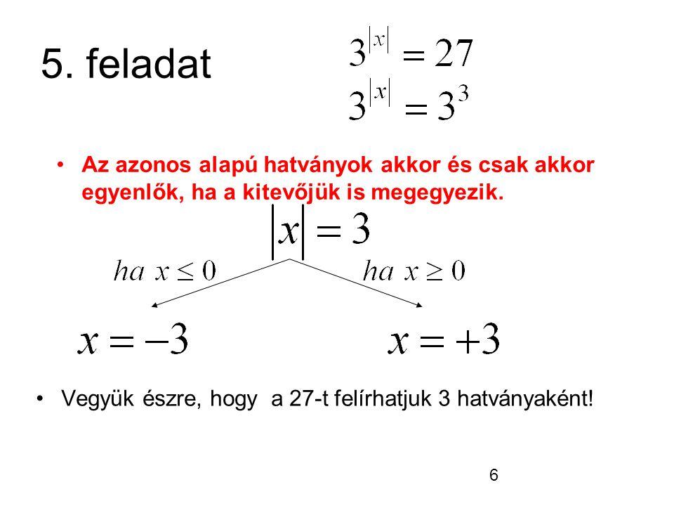 6 5. feladat Vegyük észre, hogy a 27-t felírhatjuk 3 hatványaként! Az azonos alapú hatványok akkor és csak akkor egyenlők, ha a kitevőjük is megegyezi