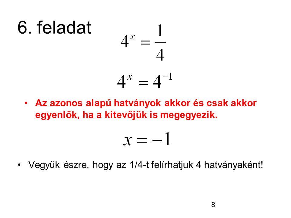 8 6. feladat Vegyük észre, hogy az 1/4-t felírhatjuk 4 hatványaként! Az azonos alapú hatványok akkor és csak akkor egyenlők, ha a kitevőjük is megegye
