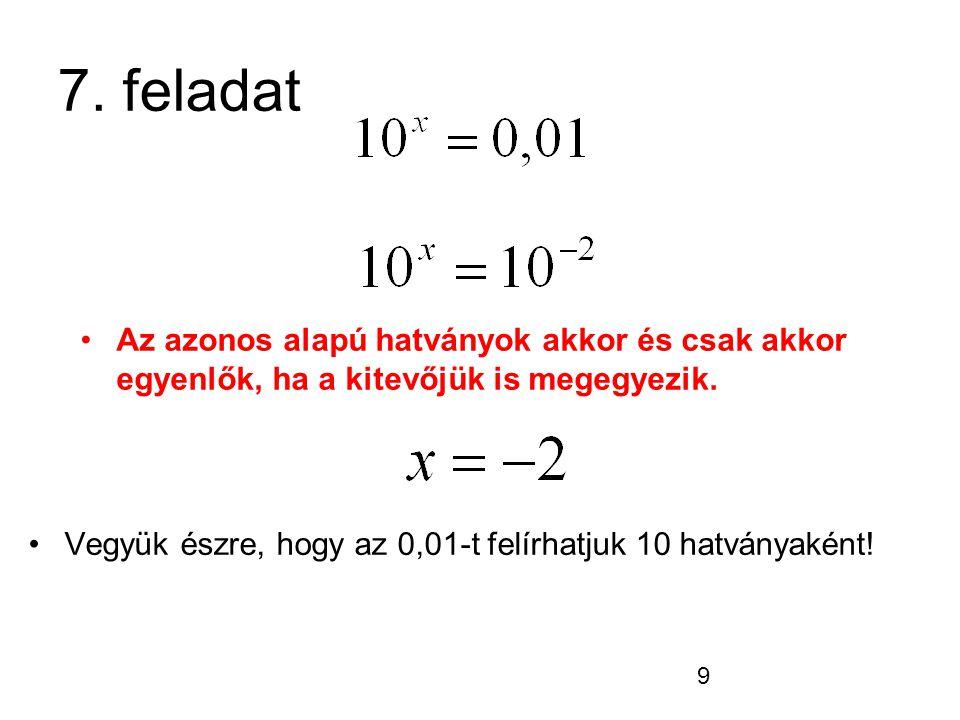 9 7. feladat Vegyük észre, hogy az 0,01-t felírhatjuk 10 hatványaként! Az azonos alapú hatványok akkor és csak akkor egyenlők, ha a kitevőjük is megeg