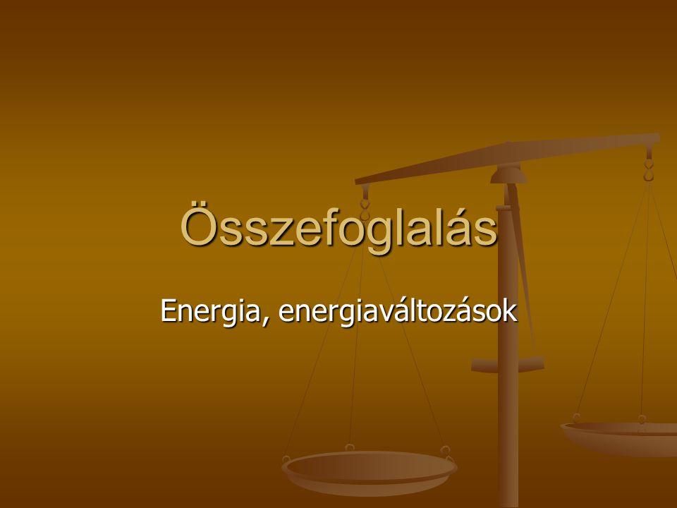 Összefoglalás Energia, energiaváltozások