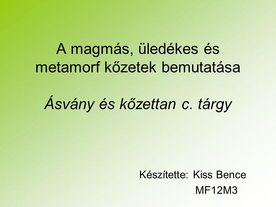A magmás, üledékes és metamorf kőzetek bemutatása Ásvány és kőzettan c. tárgy Készítette: Kiss Bence MF12M3