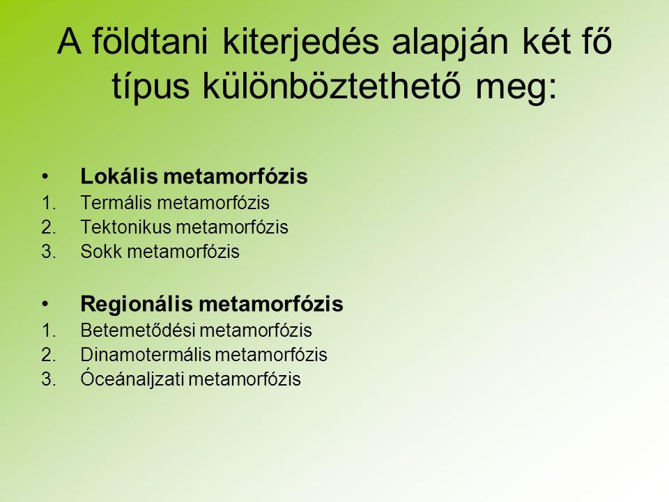 A földtani kiterjedés alapján két fő típus különböztethető meg: Lokális metamorfózis 1.Termális metamorfózis 2.Tektonikus metamorfózis 3.Sokk metamorf