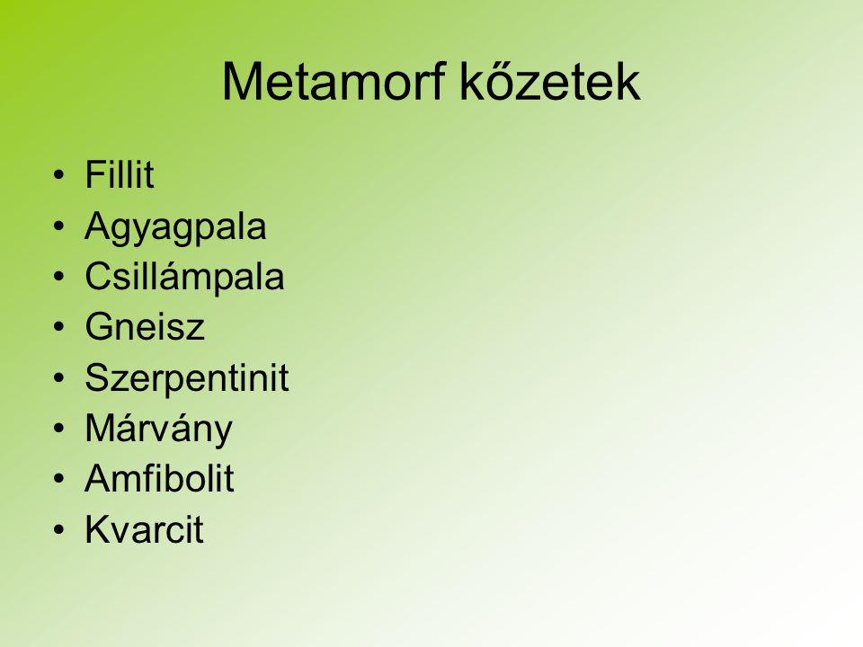 Metamorf kőzetek Fillit Agyagpala Csillámpala Gneisz Szerpentinit Márvány Amfibolit Kvarcit