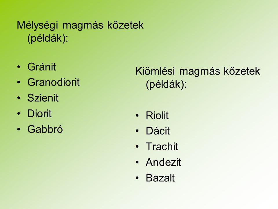 Mélységi magmás kőzetek (példák): Gránit Granodiorit Szienit Diorit Gabbró Kiömlési magmás kőzetek (példák): Riolit Dácit Trachit Andezit Bazalt