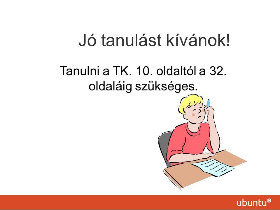 Jó tanulást kívánok! Tanulni a TK. 10. oldaltól a 32. oldaláig szükséges.