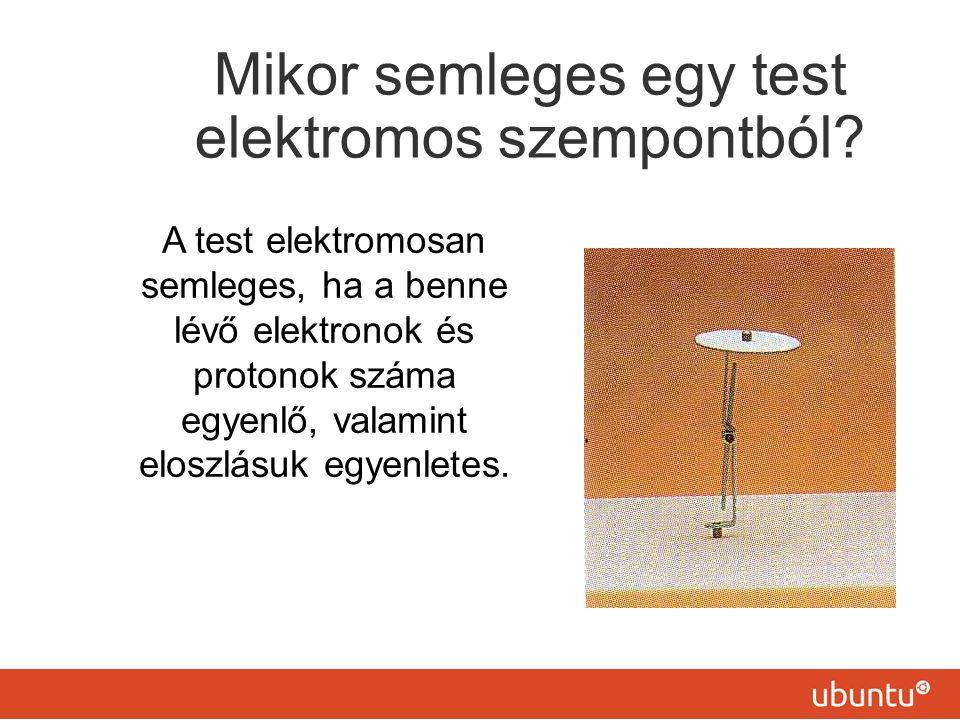 Mikor semleges egy test elektromos szempontból? A test elektromosan semleges, ha a benne lévő elektronok és protonok száma egyenlő, valamint eloszlásu