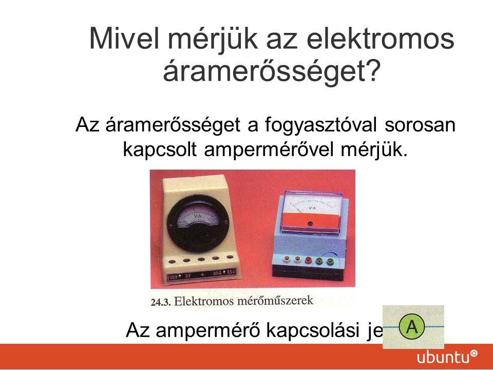 Mivel mérjük az elektromos áramerősséget? Az áramerősséget a fogyasztóval sorosan kapcsolt ampermérővel mérjük. Az ampermérő kapcsolási jele: