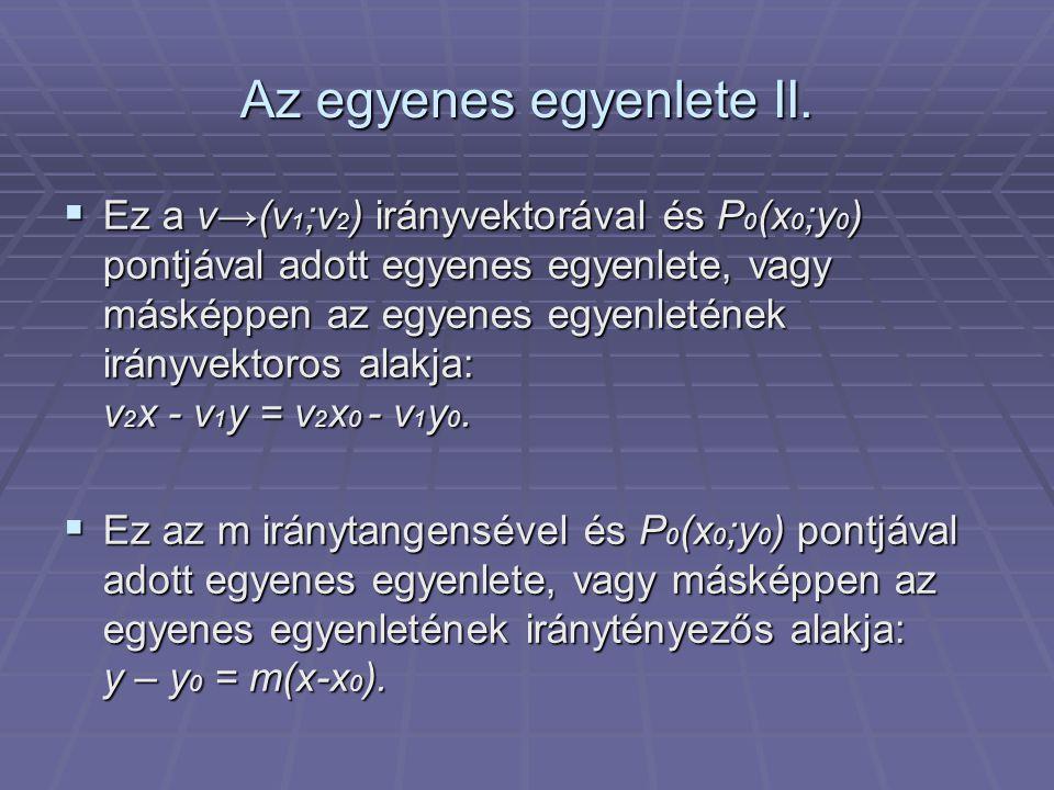 Az egyenes egyenlete II.  Ez a v→(v 1 ;v 2 ) irányvektorával és P 0 (x 0 ;y 0 ) pontjával adott egyenes egyenlete, vagy másképpen az egyenes egyenlet