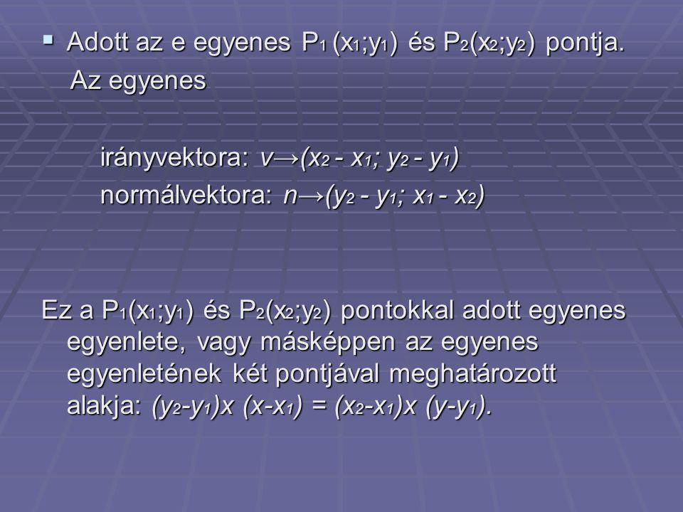  Adott az e egyenes P 1 (x 1 ;y 1 ) és P 2 (x 2 ;y 2 ) pontja. Az egyenes Az egyenes irányvektora: v→(x 2 - x 1 ; y 2 - y 1 ) irányvektora: v→(x 2 -