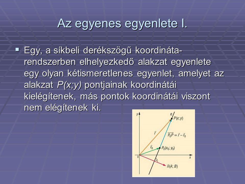 Az egyenes egyenlete I.  Egy, a síkbeli derékszögű koordináta- rendszerben elhelyezkedő alakzat egyenlete egy olyan kétismeretlenes egyenlet, amelyet