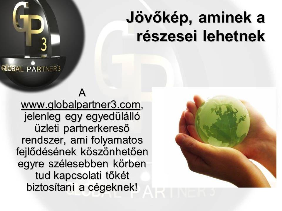 Jövőkép, aminek a részesei lehetnek A www.globalpartner3.com, jelenleg egy egyedülálló üzleti partnerkereső rendszer, ami folyamatos fejlődésének köszönhetően egyre szélesebben körben tud kapcsolati tőkét biztosítani a cégeknek!