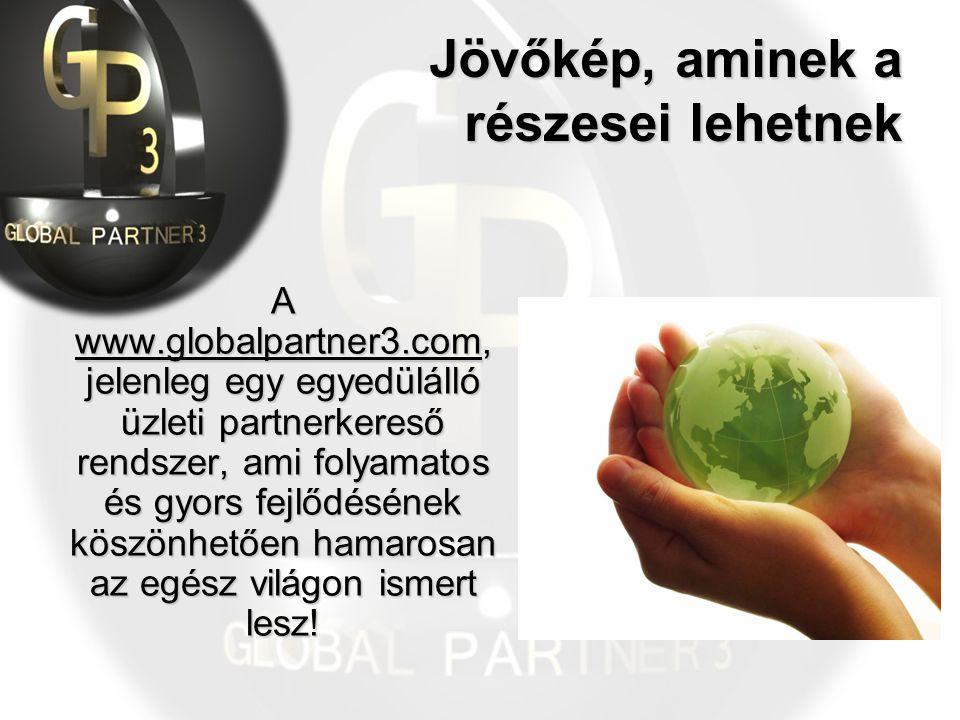 Jövőkép, aminek a részesei lehetnek A www.globalpartner3.com, jelenleg egy egyedülálló üzleti partnerkereső rendszer, ami folyamatos és gyors fejlődésének köszönhetően hamarosan az egész világon ismert lesz!