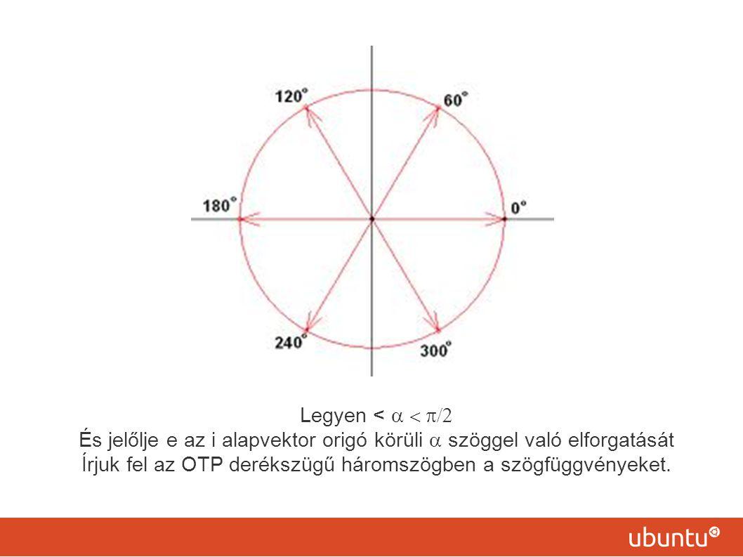 Legyen <  És jelőlje e az i alapvektor origó körüli  szöggel való elforgatását Írjuk fel az OTP derékszügű háromszögben a szögfüggvényeket.