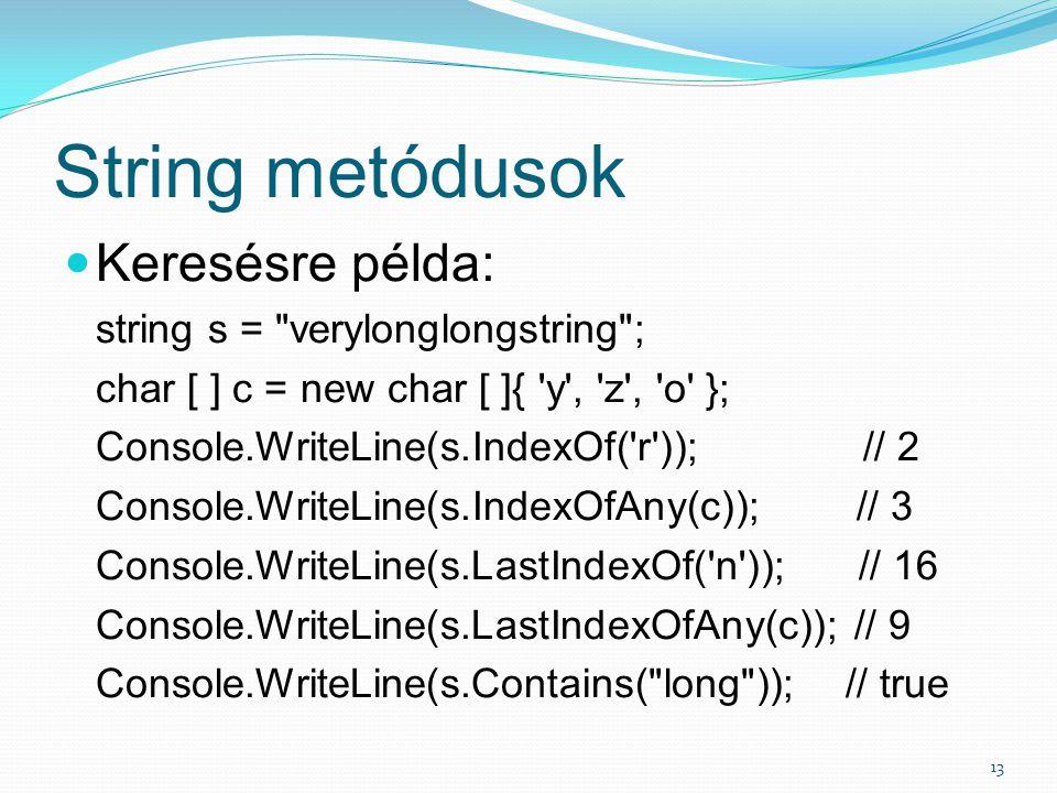String metódusok 13 Keresésre példa: string s = verylonglongstring ; char [ ] c = new char [ ]{ y , z , o }; Console.WriteLine(s.IndexOf( r )); // 2 Console.WriteLine(s.IndexOfAny(c)); // 3 Console.WriteLine(s.LastIndexOf( n )); // 16 Console.WriteLine(s.LastIndexOfAny(c)); // 9 Console.WriteLine(s.Contains( long )); // true