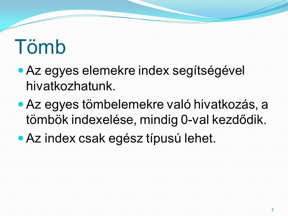 Tömb Az egyes elemekre index segítségével hivatkozhatunk. Az egyes tömbelemekre való hivatkozás, a tömbök indexelése, mindig 0-val kezdődik. Az index