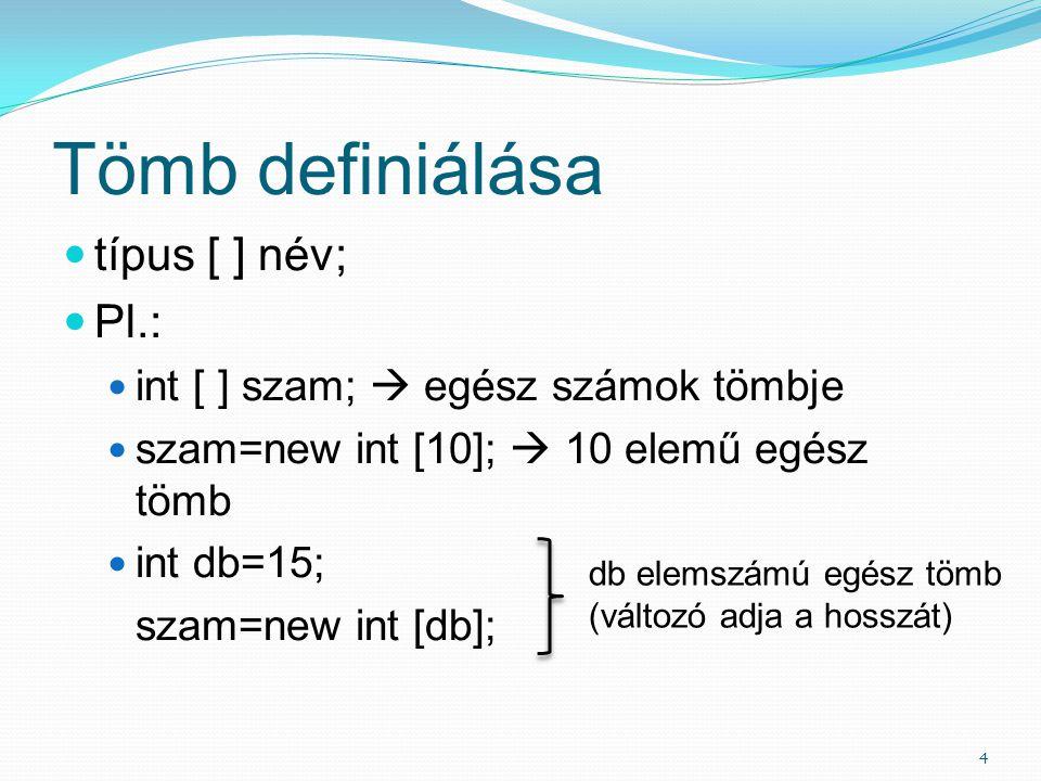 Tömb definiálása típus [ ] név; Pl.: int [ ] szam;  egész számok tömbje szam=new int [10];  10 elemű egész tömb int db=15; szam=new int [db]; 4 db elemszámú egész tömb (változó adja a hosszát)