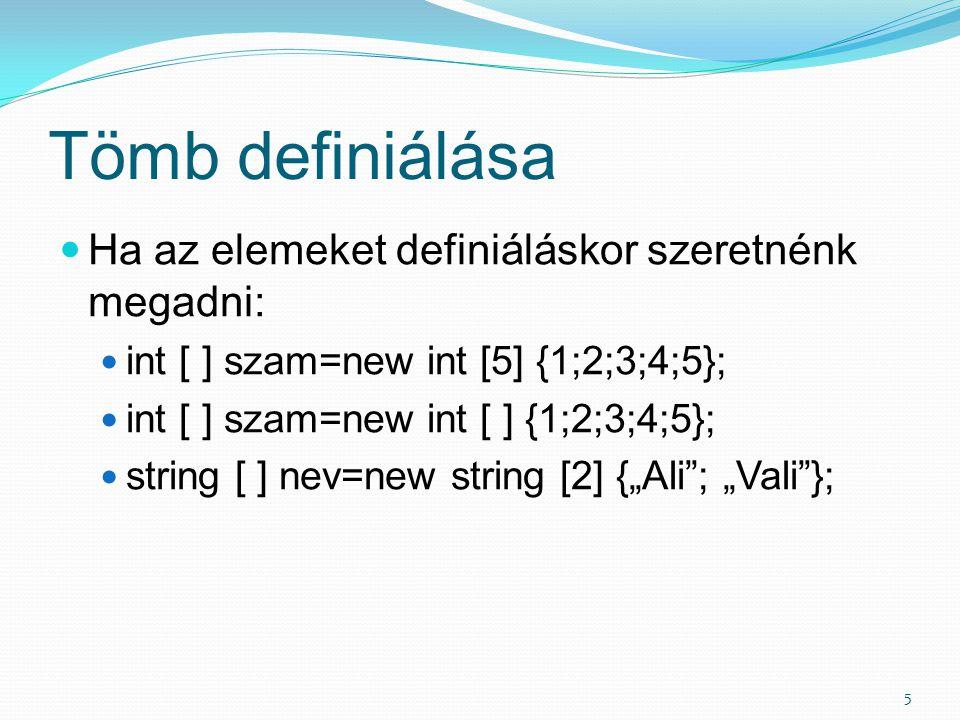 Tömb definiálása 5 Ha az elemeket definiáláskor szeretnénk megadni: int [ ] szam=new int [5] {1;2;3;4;5}; int [ ] szam=new int [ ] {1;2;3;4;5}; string