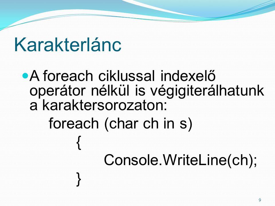Karakterlánc A foreach ciklussal indexelő operátor nélkül is végigiterálhatunk a karaktersorozaton: foreach (char ch in s) { Console.WriteLine(ch); } 9