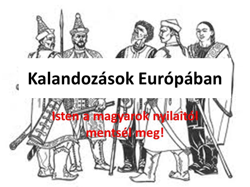 Kalandozások Európában Isten a magyarok nyilaitól mentsél meg!
