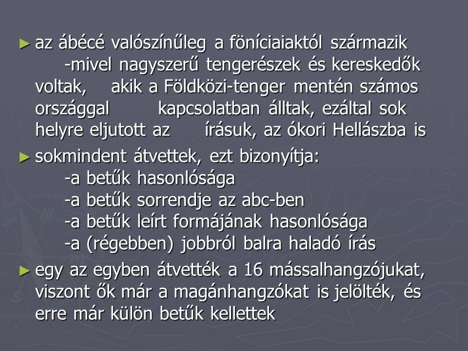 ► az ábécé valószínűleg a föníciaiaktól származik -mivel nagyszerű tengerészek és kereskedők voltak, akik a Földközi-tenger mentén számos országgal ka