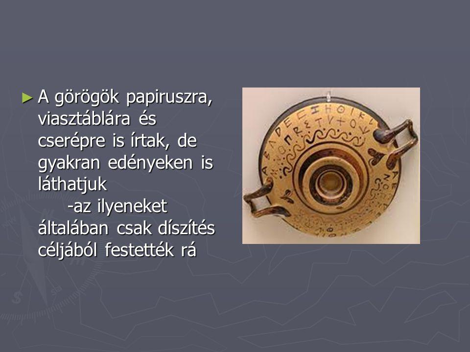 ► A görögök papiruszra, viasztáblára és cserépre is írtak, de gyakran edényeken is láthatjuk -az ilyeneket általában csak díszítés céljából festették rá