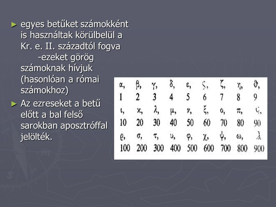 ► egyes betűket számokként is használtak körülbelül a Kr. e. II. századtól fogva -ezeket görög számoknak hívjuk (hasonlóan a római számokhoz) ► Az ezr