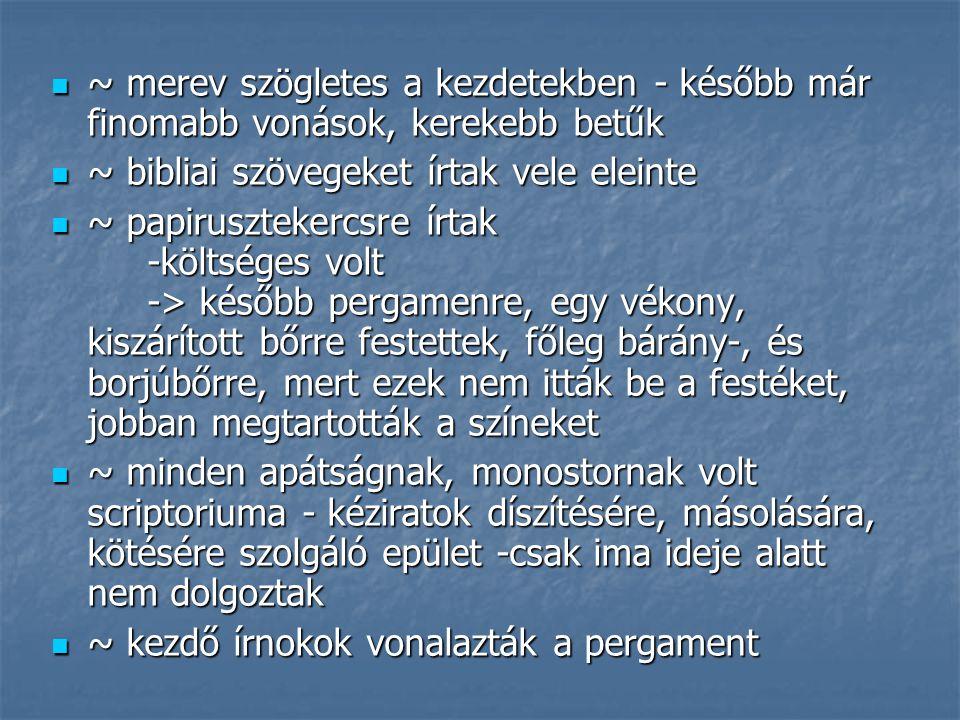 ~ fontos bevételi forrás volt a másolatok készítése ~ fontos bevételi forrás volt a másolatok készítése ~ a díszítést miniátorok végezték - iniciálék, különböző alakzatok, miniatúráksegítségével ~ a díszítést miniátorok végezték - iniciálék, különböző alakzatok, miniatúráksegítségével ~ pergamenre és papiruszra máshogy írtak, mint ahogyan a kőbe vésték a feliratokatat ~ pergamenre és papiruszra máshogy írtak, mint ahogyan a kőbe vésték a feliratokatat - kapitális (nagybetűs), szögletes, könnyen véshető betűik voltak - kapitális (nagybetűs), szögletes, könnyen véshető betűik voltak sokáig nem választották el a szavakat később pontokkal jelezték a szavak végét sokáig nem választották el a szavakat később pontokkal jelezték a szavak végét