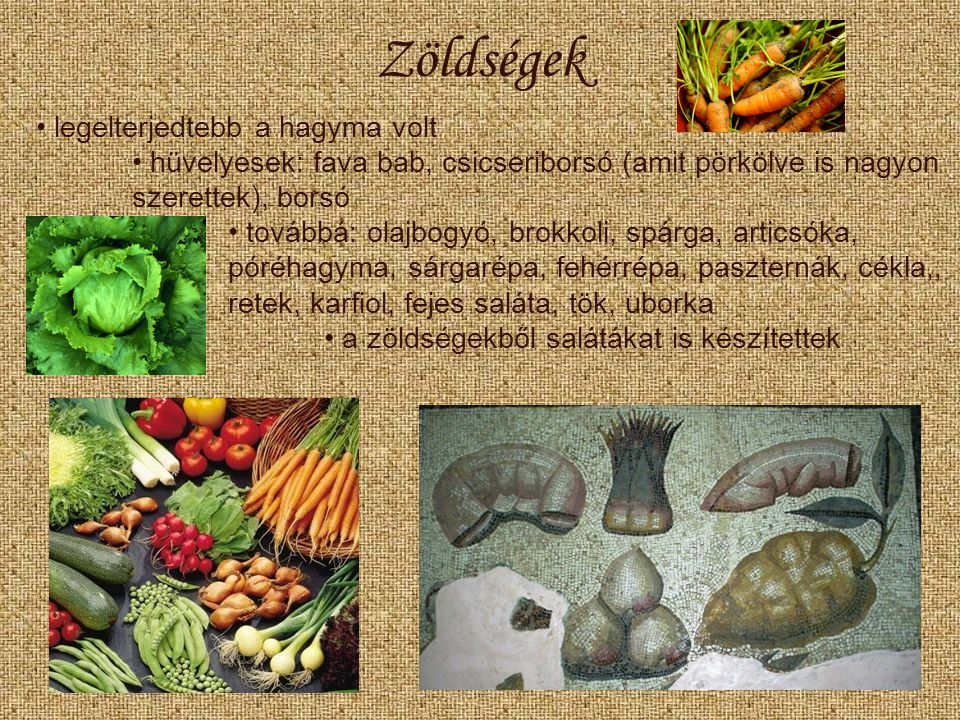 Zöldségek legelterjedtebb a hagyma volt hüvelyesek: fava bab, csicseriborsó (amit pörkölve is nagyon szerettek), borsó továbbá: olajbogyó, brokkoli, spárga, articsóka, póréhagyma, sárgarépa, fehérrépa, paszternák, cékla,, retek, karfiol, fejes saláta, tök, uborka a zöldségekből salátákat is készítettek