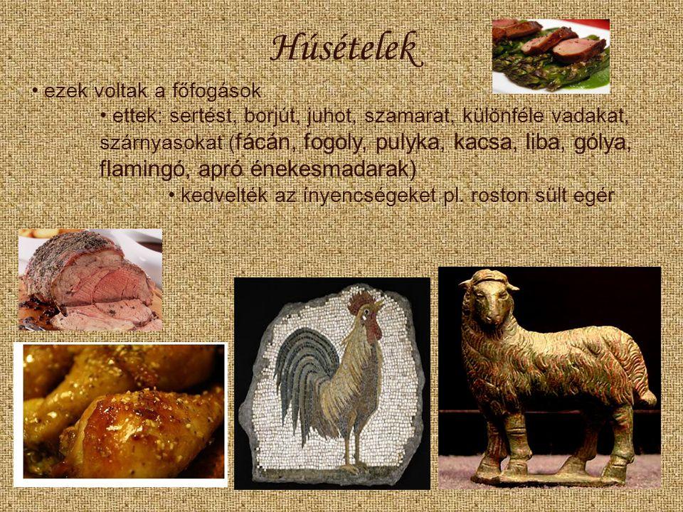 Húsételek ezek voltak a főfogások ettek: sertést, borjút, juhot, szamarat, különféle vadakat, szárnyasokat ( fácán, fogoly, pulyka, kacsa, liba, gólya, flamingó, apró énekesmadarak) kedvelték az ínyencségeket pl.