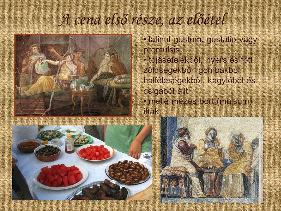 A cena első része, az előétel latinul gustum, gustatio vagy promulsis tojásételekből, nyers és főtt zöldségekből, gombákból, halféleségekből, kagylóból és csigából állt mellé mézes bort (mulsum) ittak