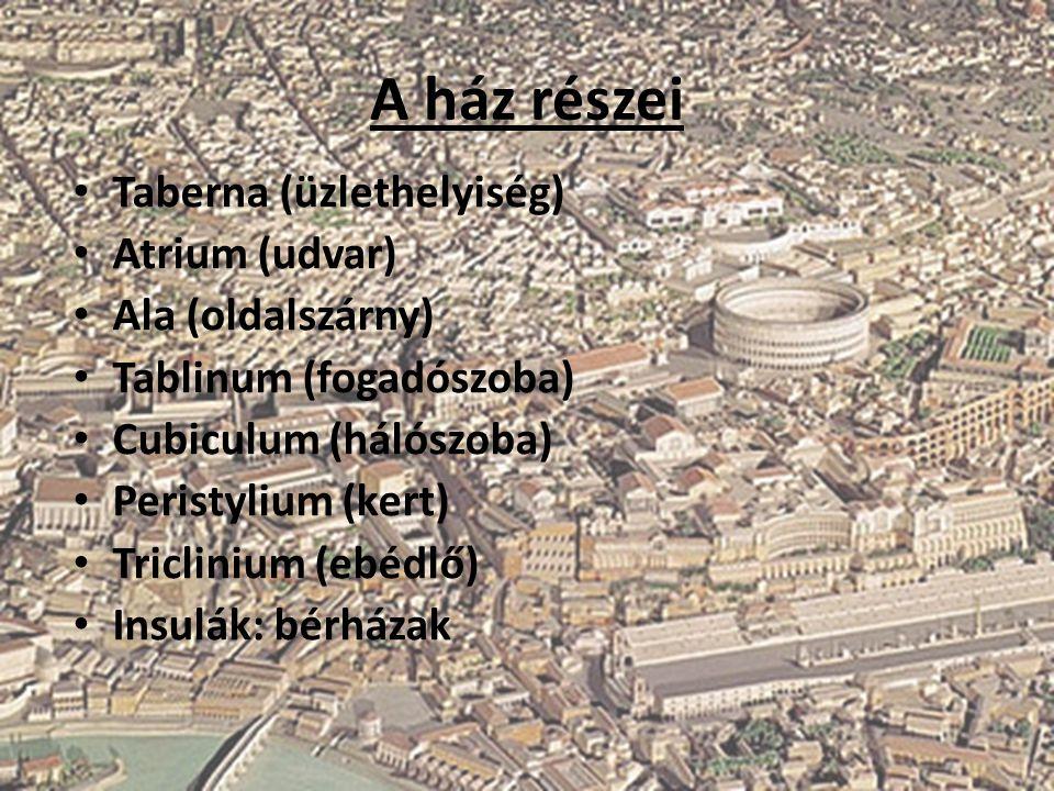 A ház részei Taberna (üzlethelyiség) Atrium (udvar) Ala (oldalszárny) Tablinum (fogadószoba) Cubiculum (hálószoba) Peristylium (kert) Triclinium (ebéd