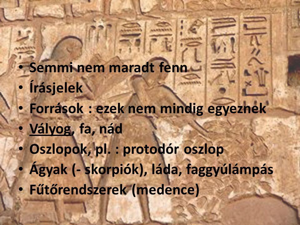 Semmi nem maradt fenn Írásjelek Források : ezek nem mindig egyeznek Vályog, fa, nád Oszlopok, pl. : protodór oszlop Ágyak (- skorpiók), láda, faggyúlá