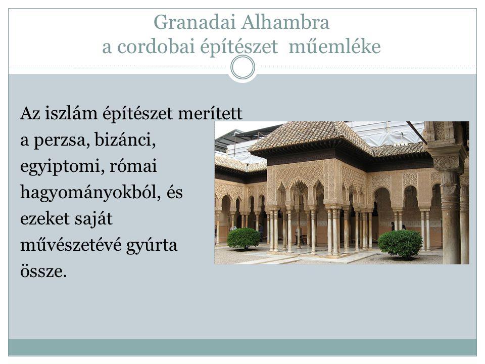 Granadai Alhambra a cordobai építészet műemléke Az iszlám építészet merített a perzsa, bizánci, egyiptomi, római hagyományokból, és ezeket saját művés