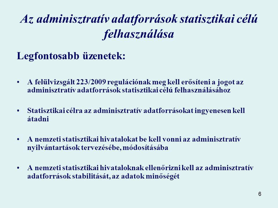 6 Az adminisztratív adatforrások statisztikai célú felhasználása Legfontosabb üzenetek: A felülvizsgált 223/2009 regulációnak meg kell erősíteni a jogot az adminisztratív adatforrások statisztikai célú felhasználásához Statisztikai célra az adminisztratív adatforrásokat ingyenesen kell átadni A nemzeti statisztikai hivatalokat be kell vonni az adminisztratív nyilvántartások tervezésébe, módosításába A nemzeti statisztikai hivataloknak ellenőrizni kell az adminisztratív adatforrások stabilitását, az adatok minőségét