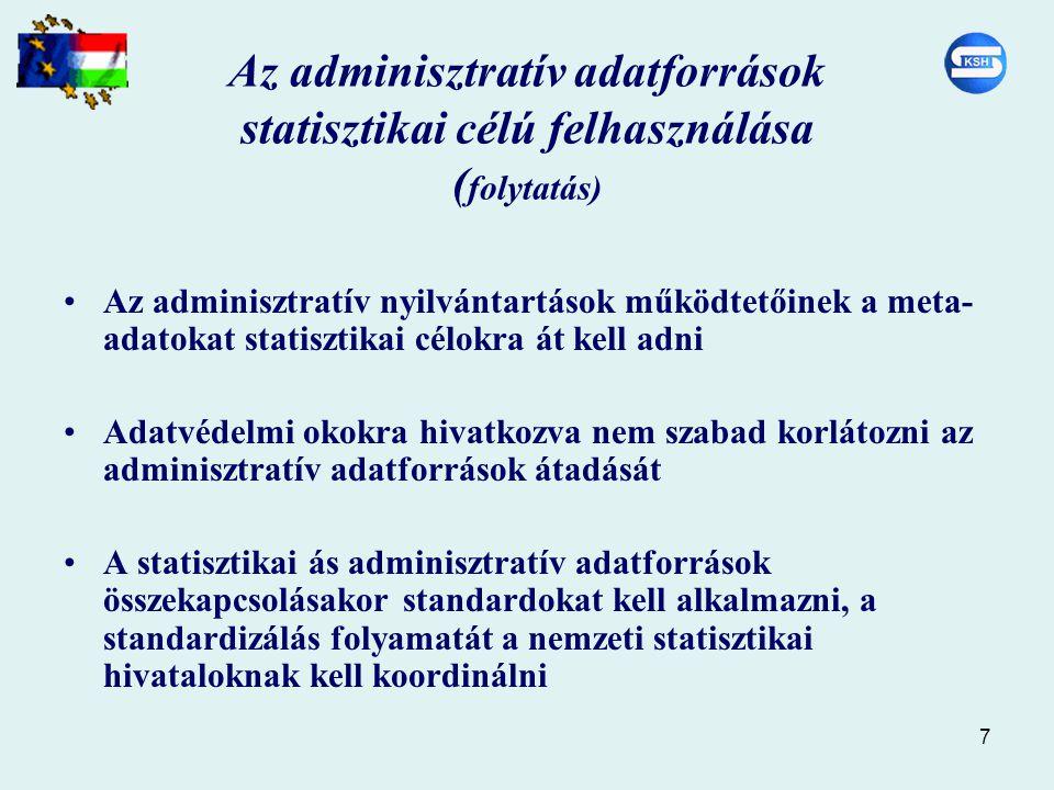 7 Az adminisztratív adatforrások statisztikai célú felhasználása ( folytatás) Az adminisztratív nyilvántartások működtetőinek a meta- adatokat statisztikai célokra át kell adni Adatvédelmi okokra hivatkozva nem szabad korlátozni az adminisztratív adatforrások átadását A statisztikai ás adminisztratív adatforrások összekapcsolásakor standardokat kell alkalmazni, a standardizálás folyamatát a nemzeti statisztikai hivataloknak kell koordinálni