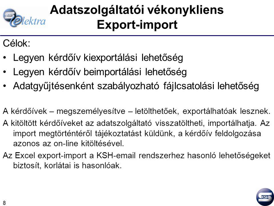 8 Adatszolgáltatói vékonykliens Export-import Célok: Legyen kérdőív kiexportálási lehetőség Legyen kérdőív beimportálási lehetőség Adatgyűjtésenként szabályozható fájlcsatolási lehetőség A kérdőívek – megszemélyesítve – letölthetőek, exportálhatóak lesznek.
