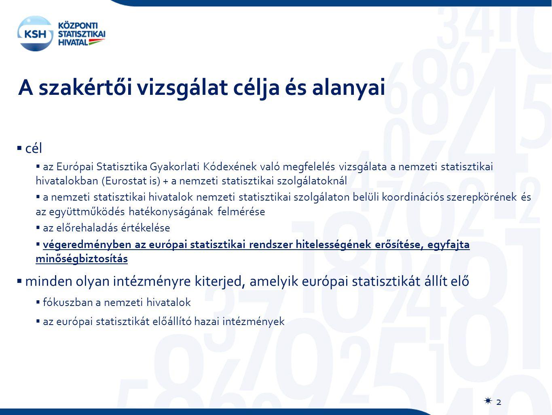 A szakértői vizsgálat célja és alanyai  2  cél  az Európai Statisztika Gyakorlati Kódexének való megfelelés vizsgálata a nemzeti statisztikai hivatalokban (Eurostat is) + a nemzeti statisztikai szolgálatoknál  a nemzeti statisztikai hivatalok nemzeti statisztikai szolgálaton belüli koordinációs szerepkörének és az együttműködés hatékonyságának felmérése  az előrehaladás értékelése  végeredményben az európai statisztikai rendszer hitelességének erősítése, egyfajta minőségbiztosítás  minden olyan intézményre kiterjed, amelyik európai statisztikát állít elő  fókuszban a nemzeti hivatalok  az európai statisztikát előállító hazai intézmények