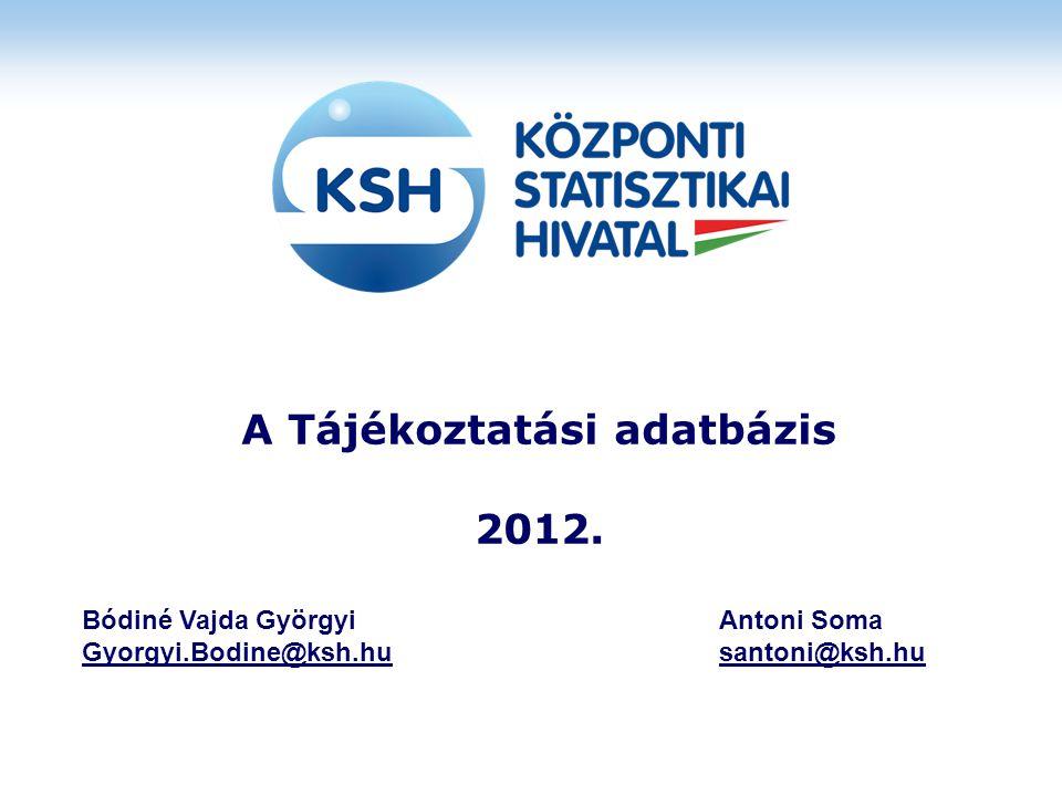 A Tájékoztatási adatbázis 2012. Bódiné Vajda GyörgyiAntoni Soma Gyorgyi.Bodine@ksh.hu santoni@ksh.hu