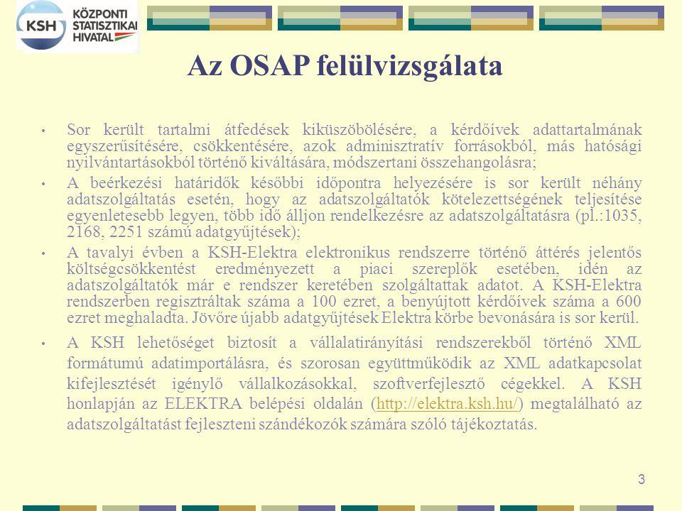 3 Az OSAP felülvizsgálata Sor került tartalmi átfedések kiküszöbölésére, a kérdőívek adattartalmának egyszerűsítésére, csökkentésére, azok adminisztratív forrásokból, más hatósági nyilvántartásokból történő kiváltására, módszertani összehangolásra; A beérkezési határidők későbbi időpontra helyezésére is sor került néhány adatszolgáltatás esetén, hogy az adatszolgáltatók kötelezettségének teljesítése egyenletesebb legyen, több idő álljon rendelkezésre az adatszolgáltatásra (pl.:1035, 2168, 2251 számú adatgyűjtések); A tavalyi évben a KSH-Elektra elektronikus rendszerre történő áttérés jelentős költségcsökkentést eredményezett a piaci szereplők esetében, idén az adatszolgáltatók már e rendszer keretében szolgáltattak adatot.