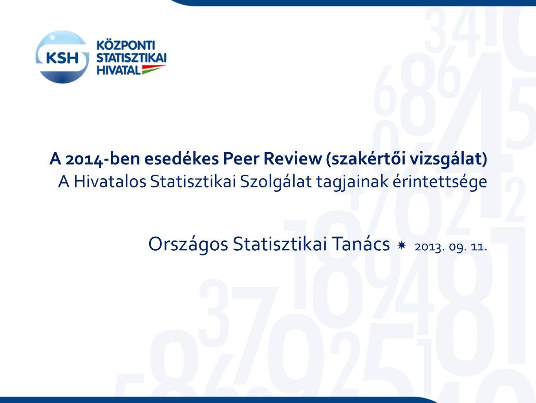 A 2014-ben esedékes Peer Review (szakértői vizsgálat) A Hivatalos Statisztikai Szolgálat tagjainak érintettsége Országos Statisztikai Tanács  2013.