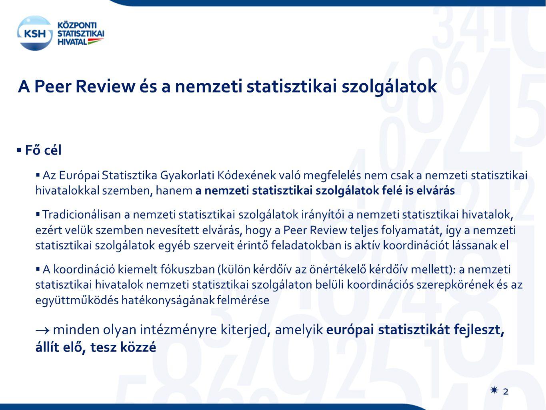 A Peer Review és a nemzeti statisztikai szolgálatok  Fő cél  Az Európai Statisztika Gyakorlati Kódexének való megfelelés nem csak a nemzeti statisztikai hivatalokkal szemben, hanem a nemzeti statisztikai szolgálatok felé is elvárás  Tradicionálisan a nemzeti statisztikai szolgálatok irányítói a nemzeti statisztikai hivatalok, ezért velük szemben nevesített elvárás, hogy a Peer Review teljes folyamatát, így a nemzeti statisztikai szolgálatok egyéb szerveit érintő feladatokban is aktív koordinációt lássanak el  A koordináció kiemelt fókuszban (külön kérdőív az önértékelő kérdőív mellett): a nemzeti statisztikai hivatalok nemzeti statisztikai szolgálaton belüli koordinációs szerepkörének és az együttműködés hatékonyságának felmérése  minden olyan intézményre kiterjed, amelyik európai statisztikát fejleszt, állít elő, tesz közzé  2